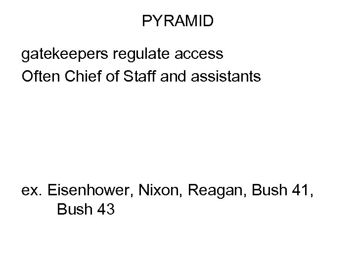 PYRAMID gatekeepers regulate access Often Chief of Staff and assistants ex. Eisenhower, Nixon, Reagan,