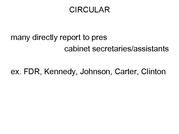 CIRCULAR many directly report to pres cabinet secretaries/assistants ex. FDR, Kennedy, Johnson, Carter, Clinton