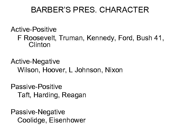 BARBER'S PRES. CHARACTER Active-Positive F Roosevelt, Truman, Kennedy, Ford, Bush 41, Clinton Active-Negative Wilson,