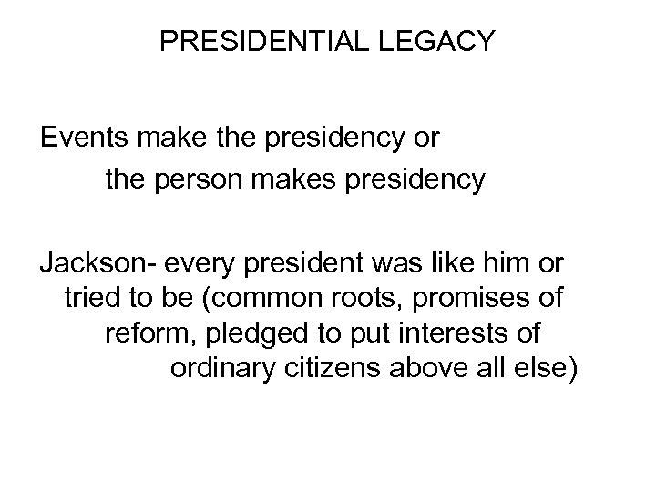 PRESIDENTIAL LEGACY Events make the presidency or the person makes presidency Jackson- every president