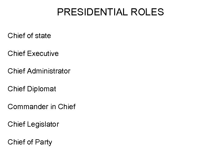 PRESIDENTIAL ROLES Chief of state Chief Executive Chief Administrator Chief Diplomat Commander in Chief