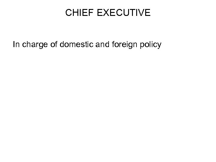 CHIEF EXECUTIVE In charge of domestic and foreign policy