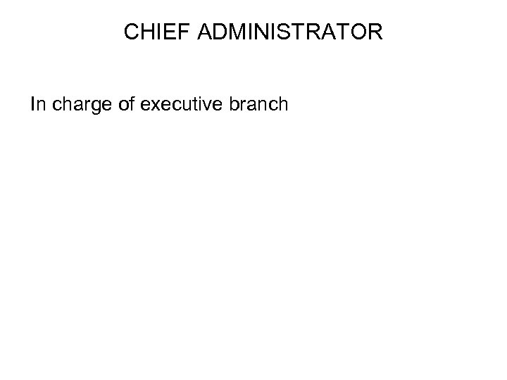 CHIEF ADMINISTRATOR In charge of executive branch