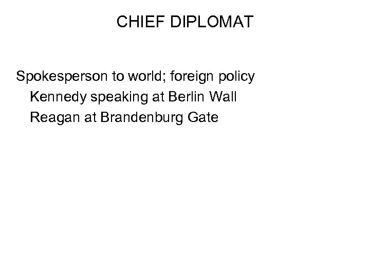 CHIEF DIPLOMAT Spokesperson to world; foreign policy Kennedy speaking at Berlin Wall Reagan at