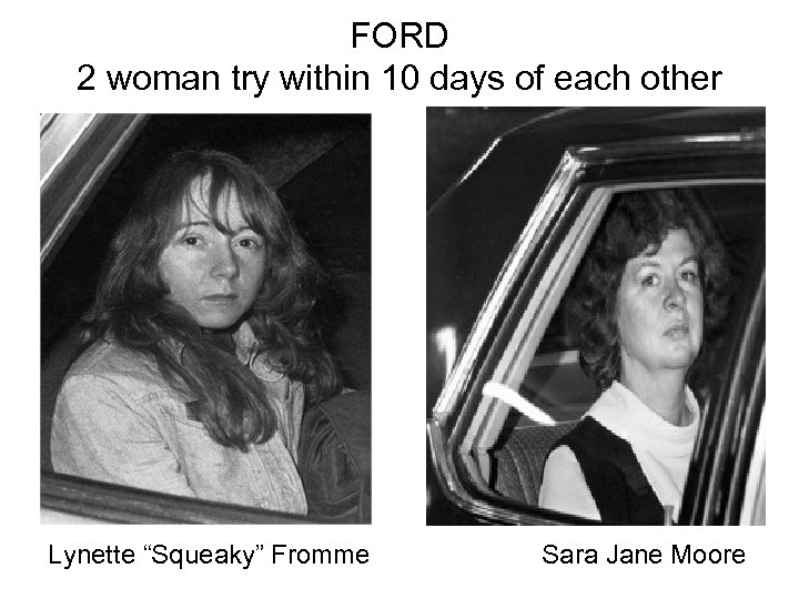 "FORD 2 woman try within 10 days of each other Lynette ""Squeaky"" Fromme Sara"
