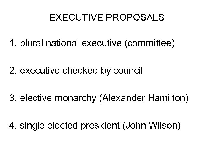 EXECUTIVE PROPOSALS 1. plural national executive (committee) 2. executive checked by council 3. elective
