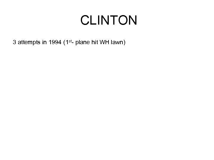 CLINTON 3 attempts in 1994 (1 st- plane hit WH lawn)