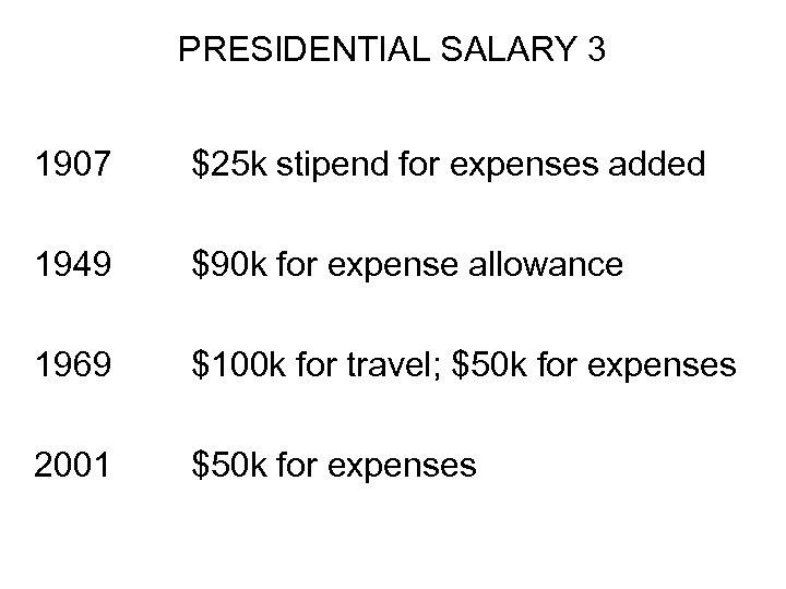 PRESIDENTIAL SALARY 3 1907 $25 k stipend for expenses added 1949 $90 k for