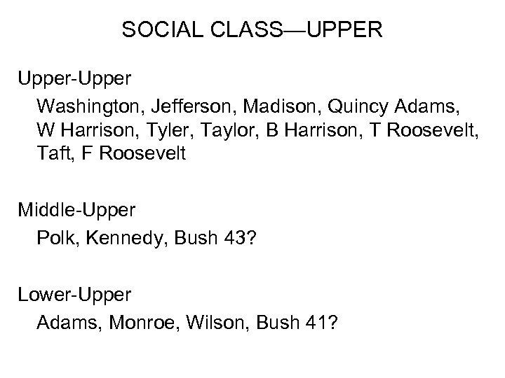 SOCIAL CLASS—UPPER Upper-Upper Washington, Jefferson, Madison, Quincy Adams, W Harrison, Tyler, Taylor, B Harrison,