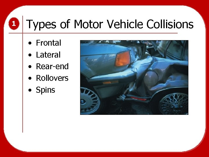 1 Types of Motor Vehicle Collisions • • • Frontal Lateral Rear-end Rollovers Spins