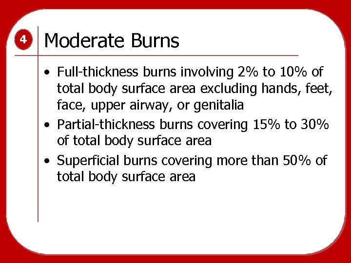 4 Moderate Burns • Full-thickness burns involving 2% to 10% of total body surface