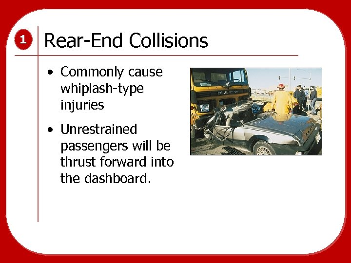 1 Rear-End Collisions • Commonly cause whiplash-type injuries • Unrestrained passengers will be thrust