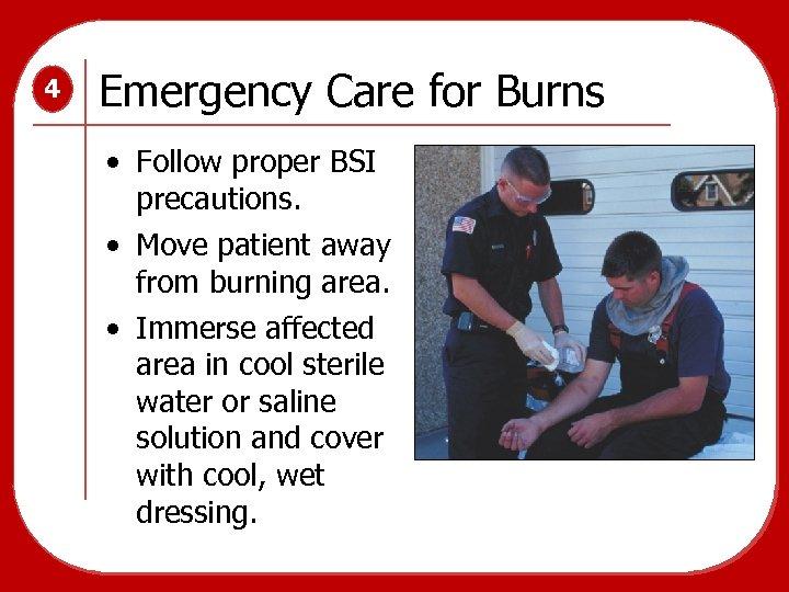 4 Emergency Care for Burns • Follow proper BSI precautions. • Move patient away