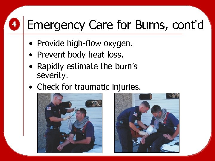 4 Emergency Care for Burns, cont'd • Provide high-flow oxygen. • Prevent body heat