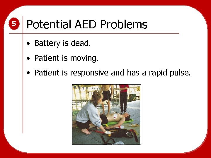 5 Potential AED Problems • Battery is dead. • Patient is moving. • Patient