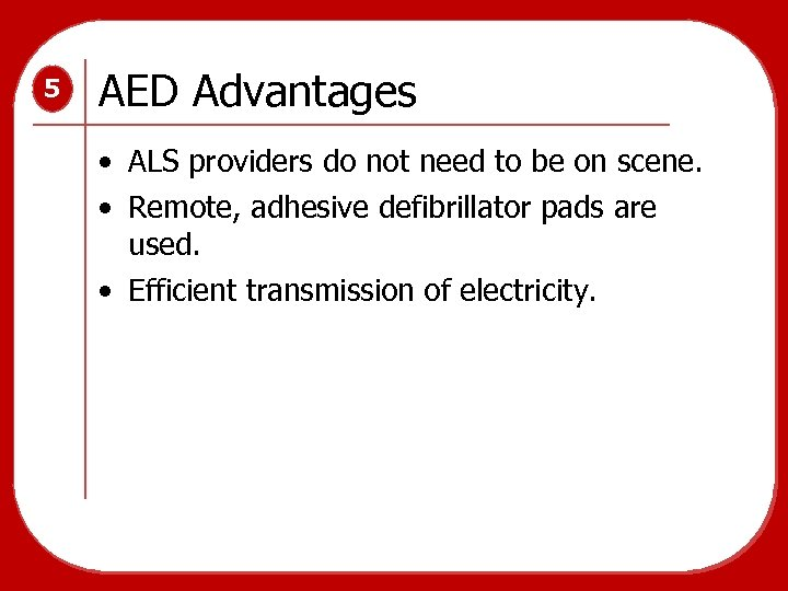 5 AED Advantages • ALS providers do not need to be on scene. •