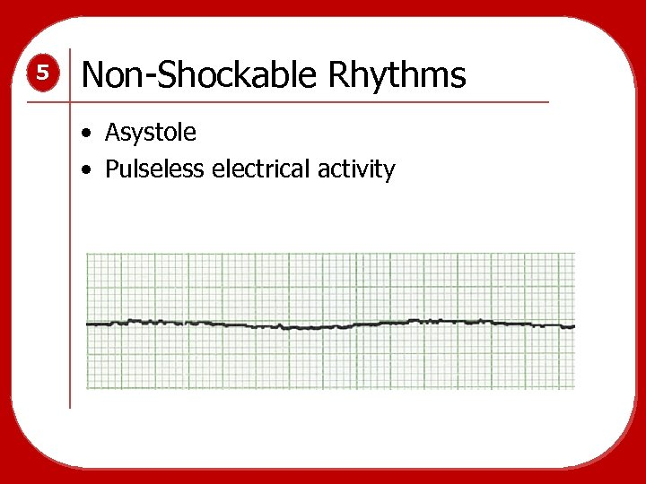 5 Non-Shockable Rhythms • Asystole • Pulseless electrical activity