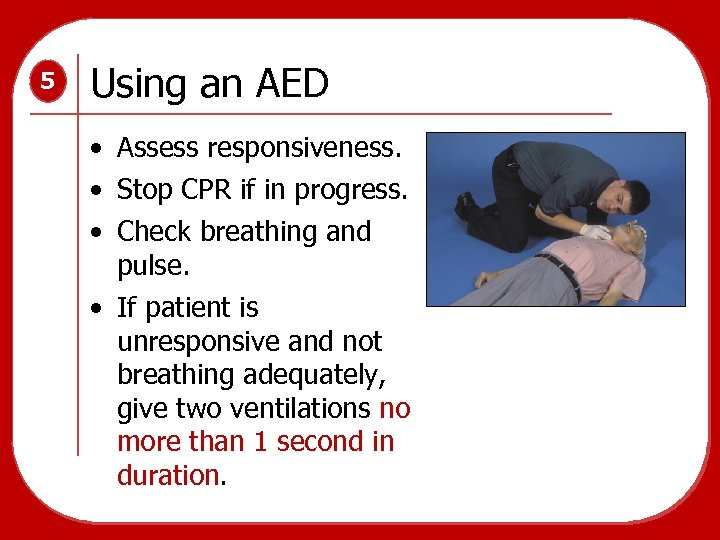 5 Using an AED • Assess responsiveness. • Stop CPR if in progress. •
