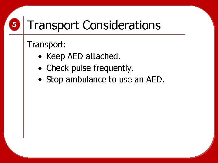 5 Transport Considerations Transport: • Keep AED attached. • Check pulse frequently. • Stop