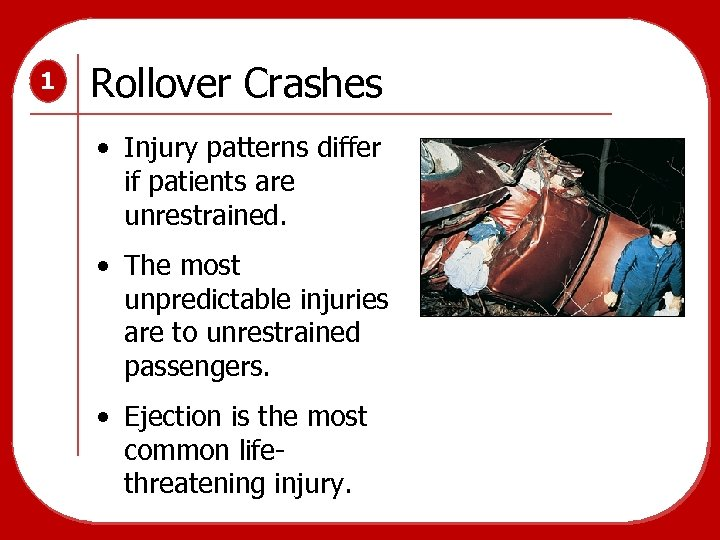 1 Rollover Crashes • Injury patterns differ if patients are unrestrained. • The most