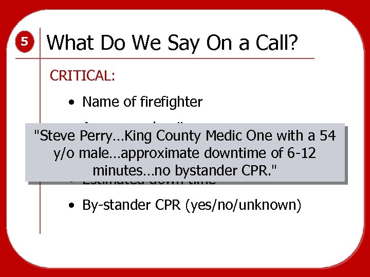 5 What Do We Say On a Call? CRITICAL: • Name of firefighter •