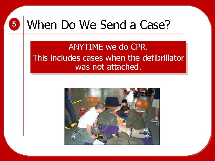 5 When Do We Send a Case? ANYTIME we do CPR. This includes cases