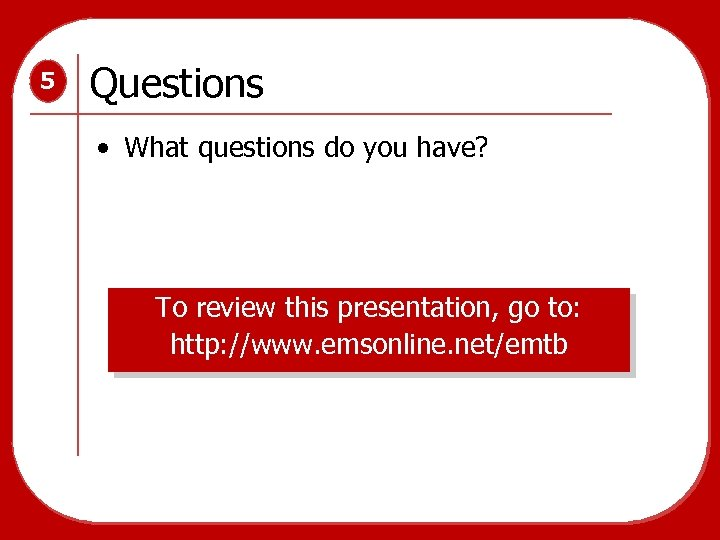 5 Questions • What questions do you have? To review this presentation, go to: