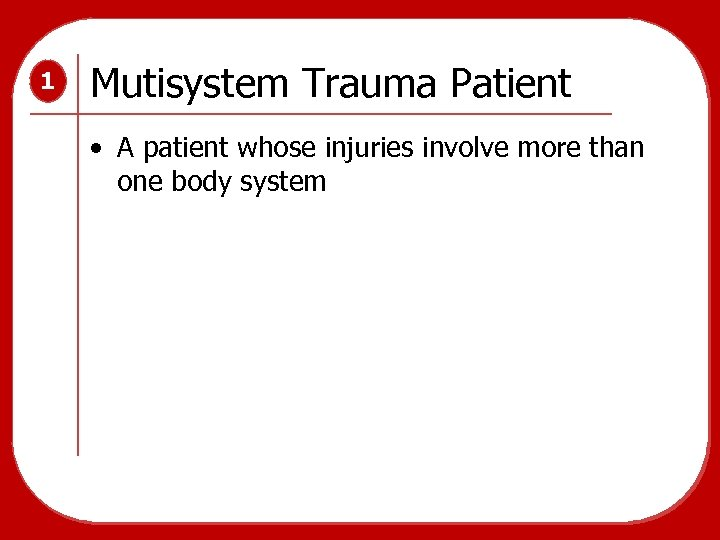 1 Mutisystem Trauma Patient • A patient whose injuries involve more than one body