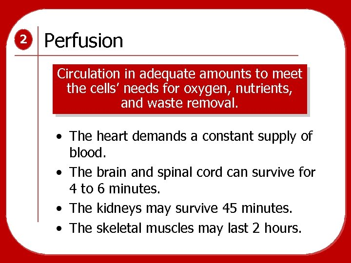2 Perfusion Circulation in adequate amounts to meet the cells' needs for oxygen, nutrients,