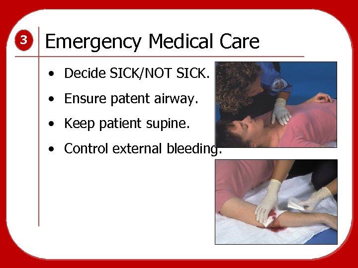 3 Emergency Medical Care • Decide SICK/NOT SICK. • Ensure patent airway. • Keep