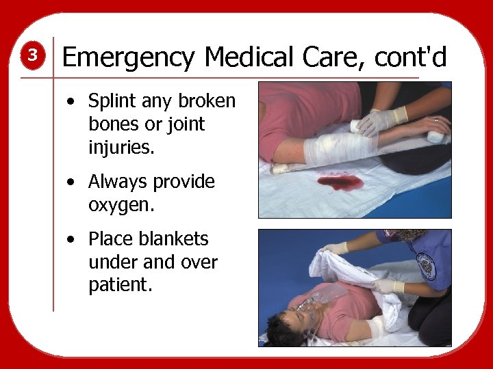 3 Emergency Medical Care, cont'd • Splint any broken bones or joint injuries. •