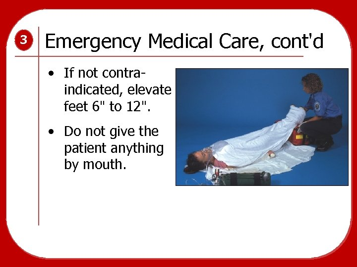 3 Emergency Medical Care, cont'd • If not contraindicated, elevate feet 6
