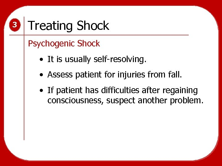 3 Treating Shock Psychogenic Shock • It is usually self-resolving. • Assess patient for