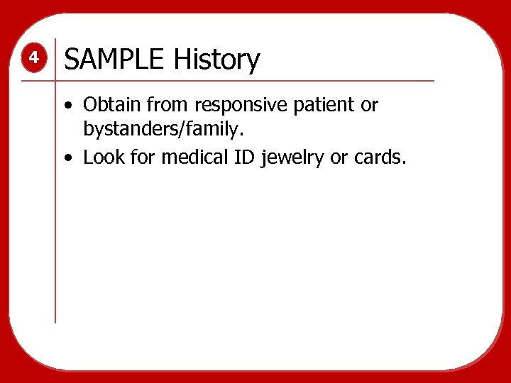4 SAMPLE History • Obtain from responsive patient or bystanders/family. • Look for medical