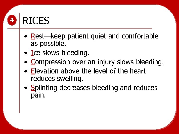 4 RICES • Rest—keep patient quiet and comfortable as possible. • Ice slows bleeding.