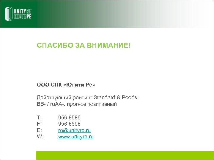 СПАСИБО ЗА ВНИМАНИЕ! ООО СПК «Юнити Ре» Действующий рейтинг Standard & Poor's: BB- /