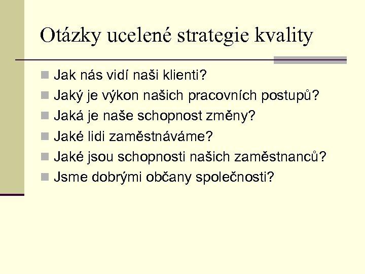 Otázky ucelené strategie kvality n Jak nás vidí naši klienti? n Jaký je výkon