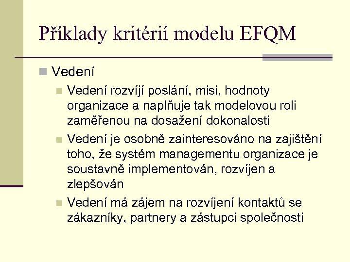 Příklady kritérií modelu EFQM n Vedení rozvíjí poslání, misi, hodnoty organizace a naplňuje tak