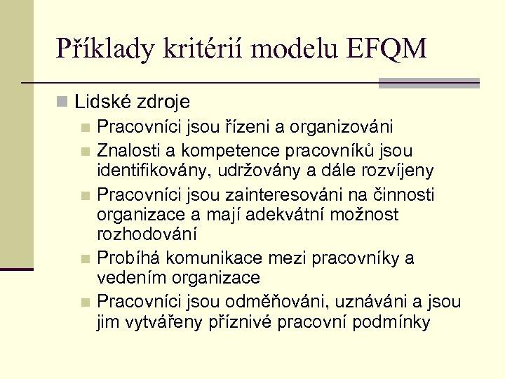Příklady kritérií modelu EFQM n Lidské zdroje n Pracovníci jsou řízeni a organizováni n