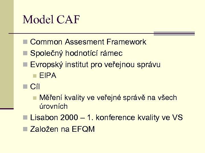 Model CAF n Common Assesment Framework n Společný hodnotící rámec n Evropský institut pro