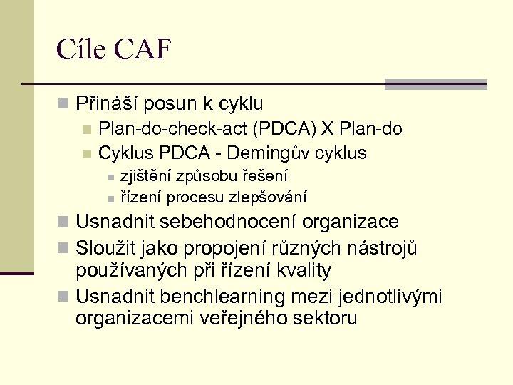 Cíle CAF n Přináší posun k cyklu n Plan-do-check-act (PDCA) X Plan-do n Cyklus