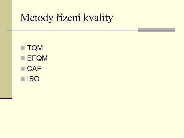 Metody řízení kvality n TQM n EFQM n CAF n ISO