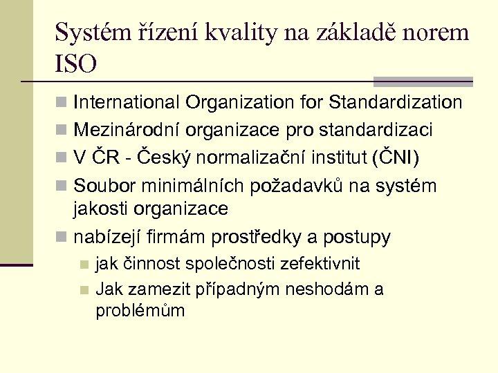 Systém řízení kvality na základě norem ISO n International Organization for Standardization n Mezinárodní