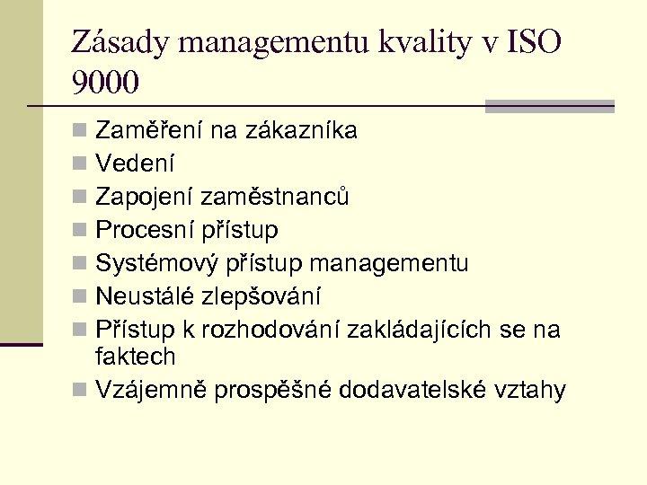 Zásady managementu kvality v ISO 9000 Zaměření na zákazníka Vedení Zapojení zaměstnanců Procesní přístup