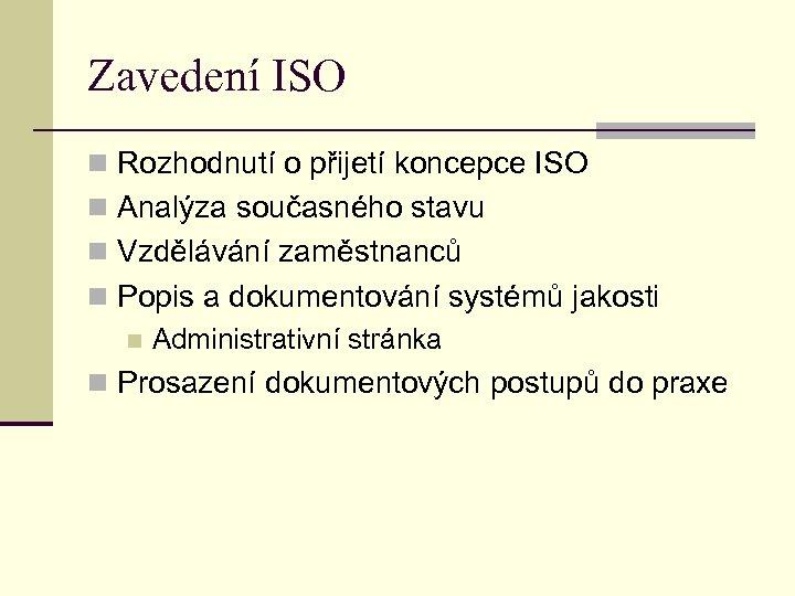 Zavedení ISO n Rozhodnutí o přijetí koncepce ISO n Analýza současného stavu n Vzdělávání