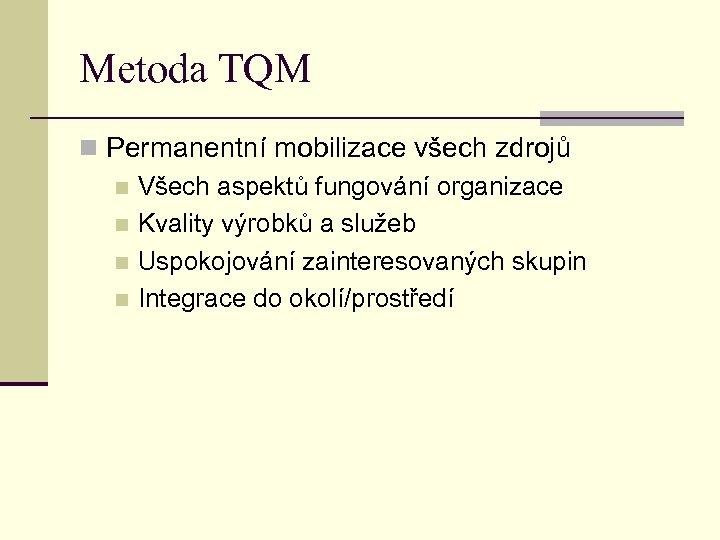 Metoda TQM n Permanentní mobilizace všech zdrojů n Všech aspektů fungování organizace n Kvality