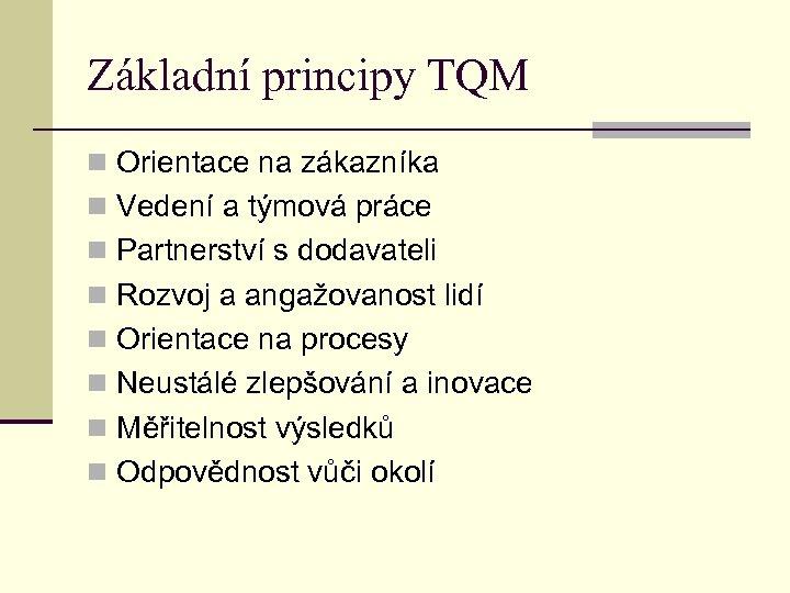 Základní principy TQM n Orientace na zákazníka n Vedení a týmová práce n Partnerství