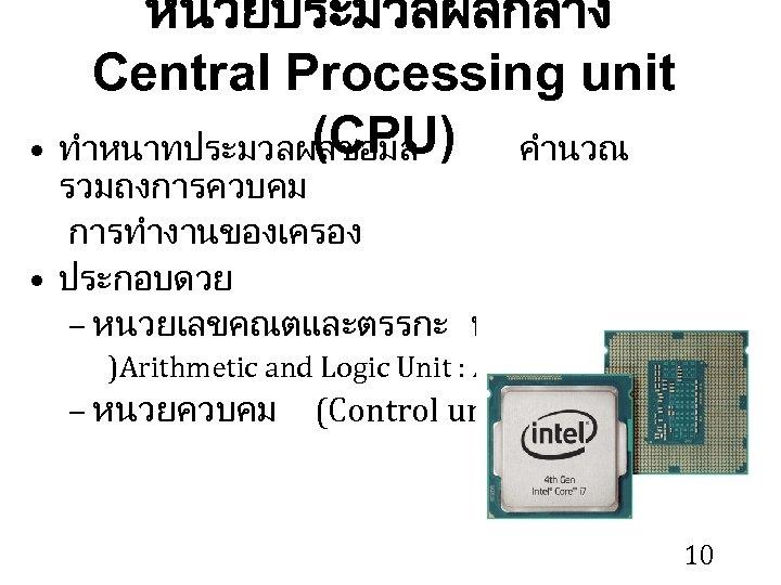 หนวยประมวลผลกลาง Central Processing unit (CPU) • ทำหนาทประมวลผลขอมล คำนวณ รวมถงการควบคม การทำงานของเครอง • ประกอบดวย – หนวยเลขคณตและตรรกะ