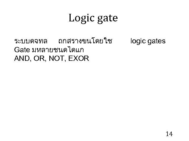 Logic gate ระบบดจทล ถกสรางขนโดยใช Gate มหลายชนดไดแก AND, OR, NOT, EXOR logic gates 14