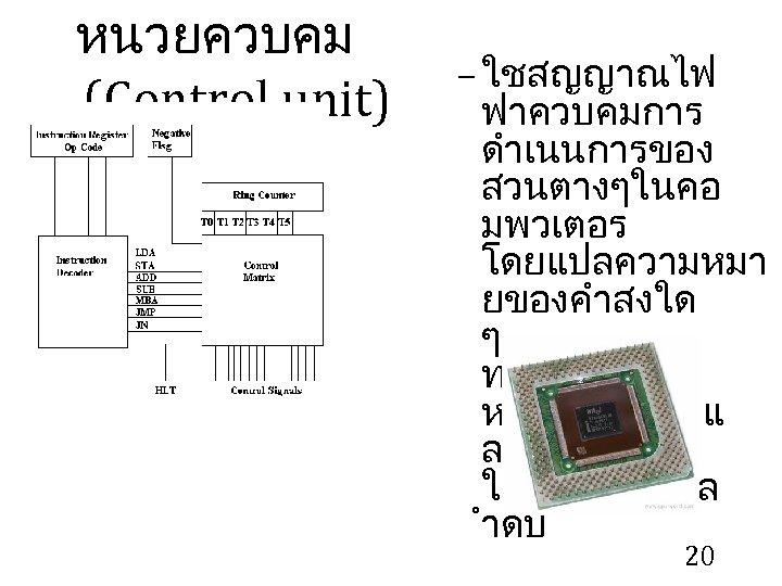 หนวยควบคม (Control unit) – ใชสญญาณไฟ ฟาควบคมการ ดำเนนการของ สวนตางๆในคอ มพวเตอร โดยแปลความหมา ยของคำสงใด ๆ ทไดรบจาก หนวยความจำแ